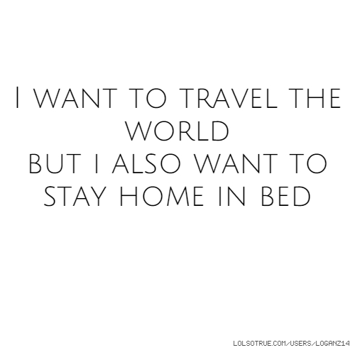 I want to travel the world but i also want to stay home in bed
