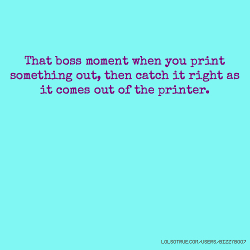 That boss moment when you print something out, then catch it right as it comes out of the printer.