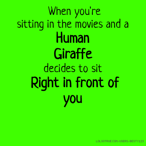 When you're ​sitting in the movies and a Human Giraffe decides to sit Right in front of you ​