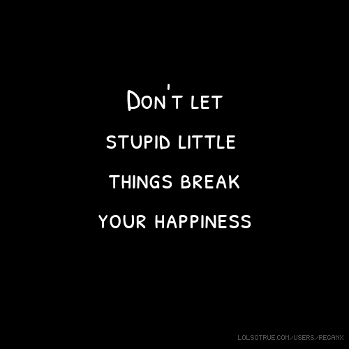 Don't let stupid little things break your happiness