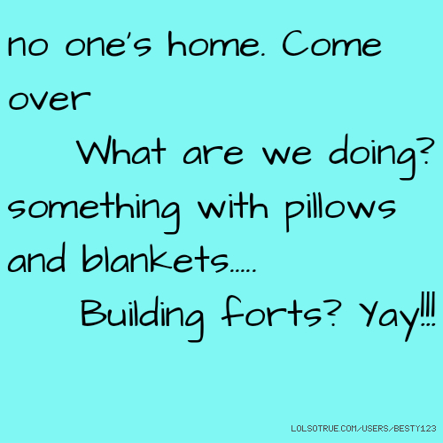 no one's home. Come over What are we doing? something with pillows and blankets..... Building forts? Yay!!!