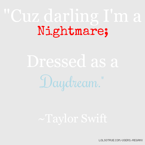 """Cuz darling I'm a Nightmare; Dressed as a Daydream."" ~Taylor Swift"
