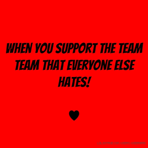 when you support the team team that everyone else hates! ♥