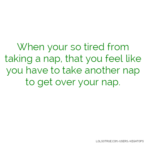 When your so tired from taking a nap, that you feel like you have to take another nap to get over your nap.