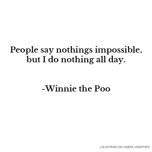 People say nothings impossible, but I do nothing all day. -Winnie the Poo