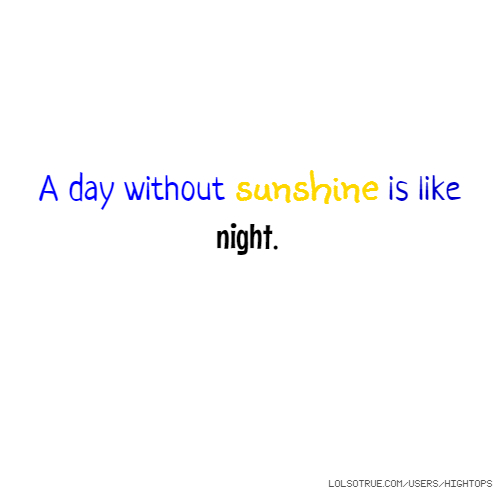 A day without sunshine is like night.