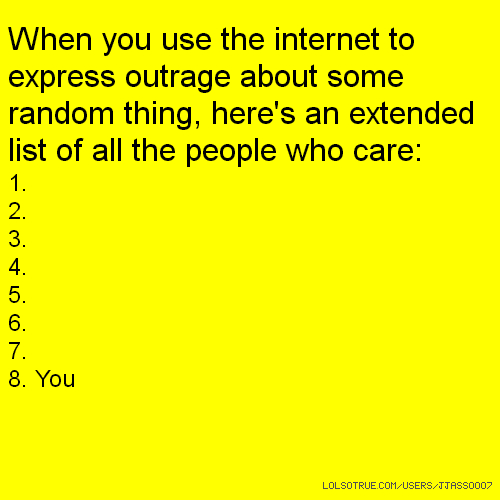When you use the internet to express outrage about some random thing, here's an extended list of all the people who care: 1. 2. 3. 4. 5. 6. 7. 8. You