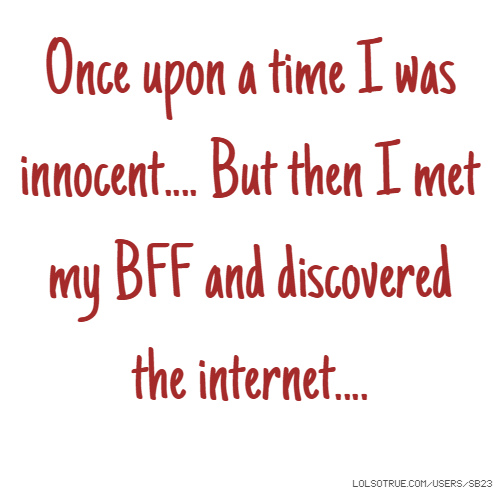 Once upon a time I was innocent.... But then I met my BFF and discovered the internet....
