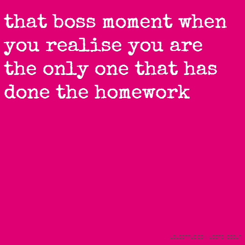 that boss moment when you realise you are the only one that has done the homework