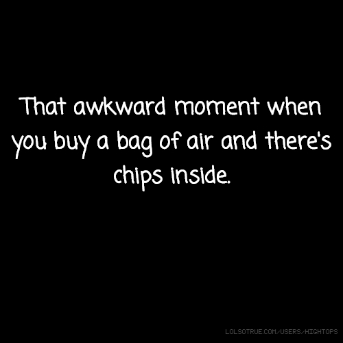 That awkward moment when you buy a bag of air and there's chips inside.