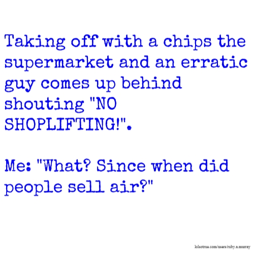 "Taking off with a chips the supermarket and an erratic guy comes up behind shouting ""NO SHOPLIFTING!"". Me: ""What? Since when did people sell air?"""