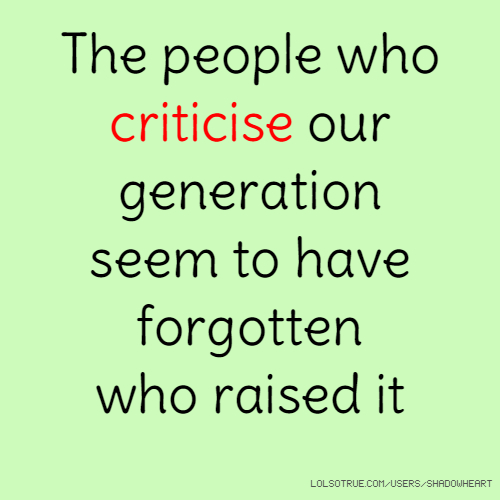 The people who criticise our generation seem to have forgotten who raised it