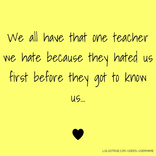 We all have that one teacher we hate because they hated us first before they got to know us... ♥