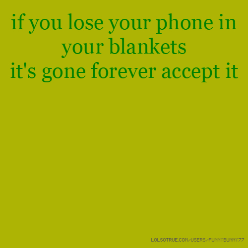 if you lose your phone in your blankets it's gone forever accept it