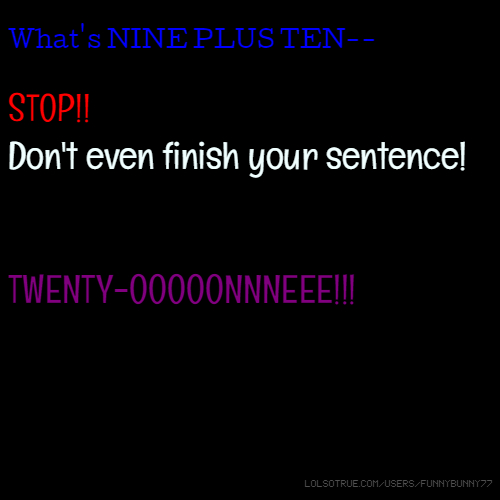 What's NINE PLUS TEN-- STOP!! Don't even finish your sentence! TWENTY-OOOOONNNEEE!!!