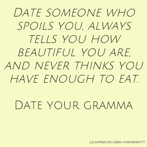 Date someone who spoils you, always tells you how beautiful you are, and never thinks you have enough to eat. Date your gramma