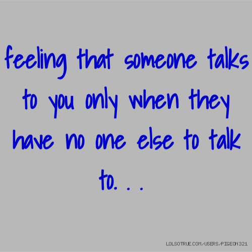 feeling that someone talks to you only when they have no one else to talk to. . .
