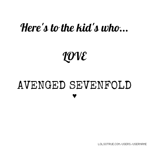 Here's to the kid's who... LOVE AVENGED SEVENFOLD ♥