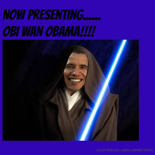 Now presenting...... OBI WAN OBAMA!!!!