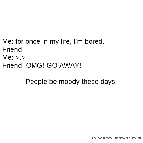 Me: for once in my life, I'm bored. Friend: ..... Me: >.> Friend: OMG! GO AWAY! People be moody these days.