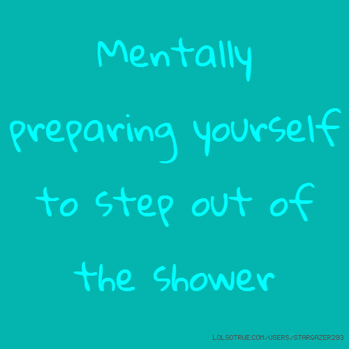 Mentally preparing yourself to step out of the shower