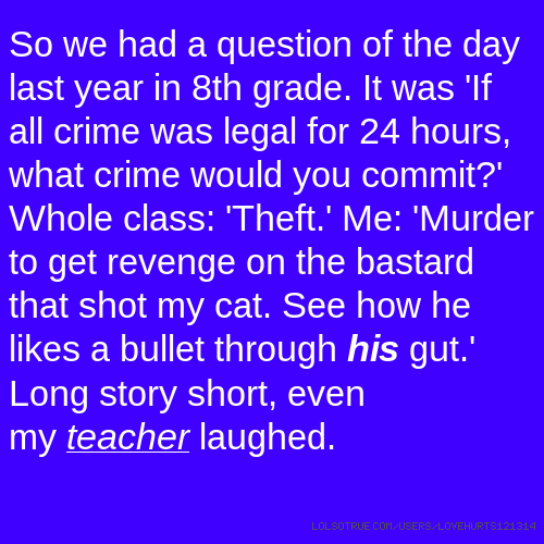 So we had a question of the day last year in 8th grade. It was 'If all crime was legal for 24 hours, what crime would you commit?' Whole class: 'Theft.' Me: 'Murder to get revenge on the bastard that shot my cat. See how he likes a bullet through his gut.' Long story short, even my teacher laughed.