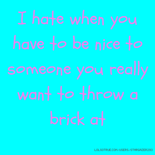 I hate when you have to be nice to someone you really want to throw a brick at