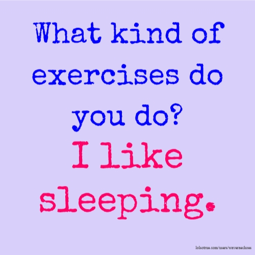 What kind of exercises do you do? I like sleeping.