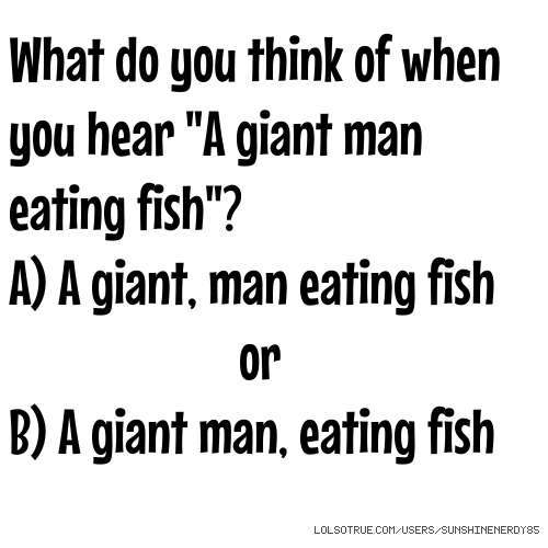"What do you think of when you hear ""A giant man eating fish""? A) A giant, man eating fish or B) A giant man, eating fish"
