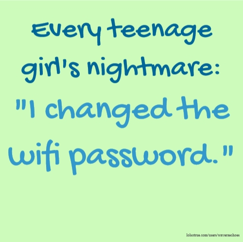 "Every teenage girl's nightmare: ""I changed the wifi password."""