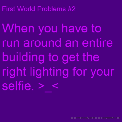 First World Problems #2 When you have to run around an entire building to get the right lighting for your selfie. >_<