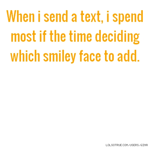 When i send a text, i spend most if the time deciding which smiley face to add.