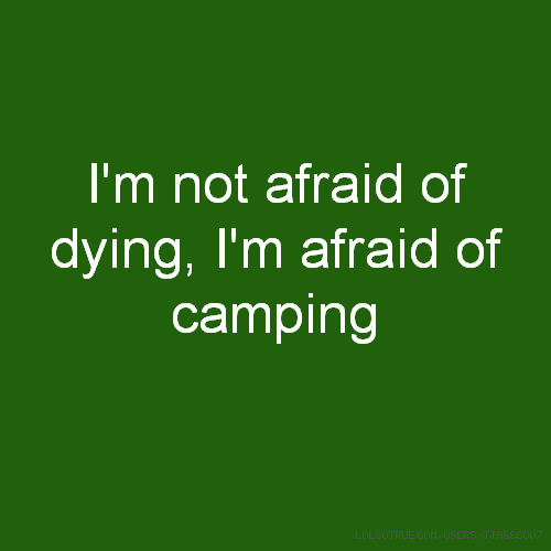 I'm not afraid of dying, I'm afraid of camping