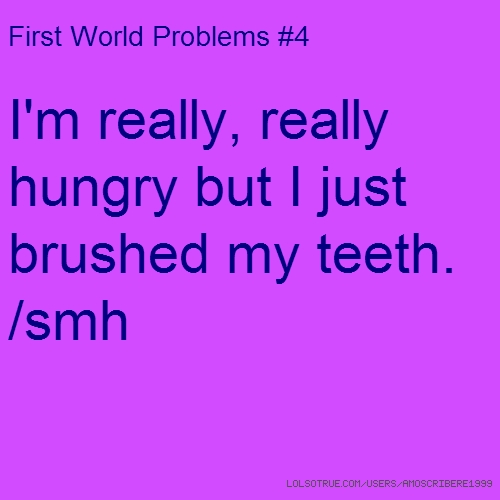 First World Problems #4 I'm really, really hungry but I just brushed my teeth. /smh