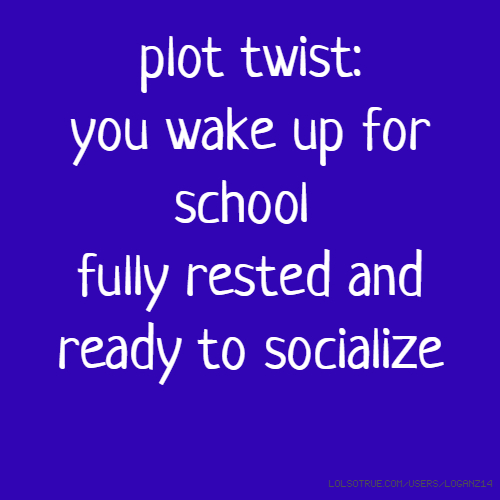 plot twist: you wake up for school fully rested and ready to socialize