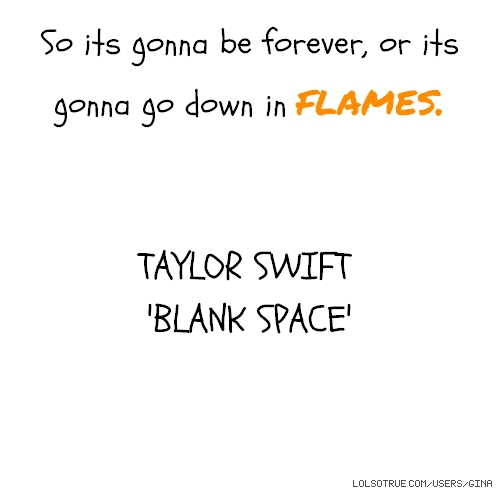 So its gonna be forever, or its gonna go down in flames. TAYLOR SWIFT 'BLANK SPACE'