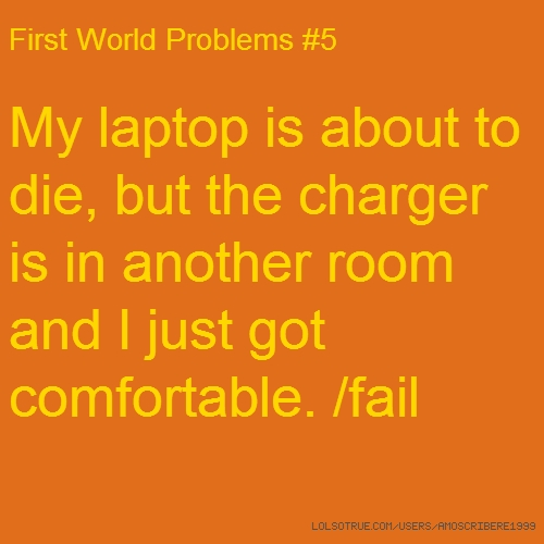 First World Problems #5 My laptop is about to die, but the charger is in another room and I just got comfortable. /fail