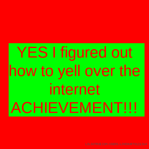 YES I figured out how to yell over the internet ACHIEVEMENT!!!