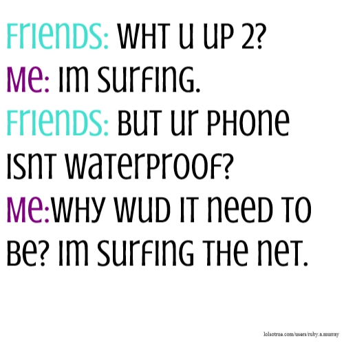 Friends: wht u up 2? Me: Im surfing. Friends: But ur phone isnt waterproof? Me:Why wud it need to be? Im surfing the net.