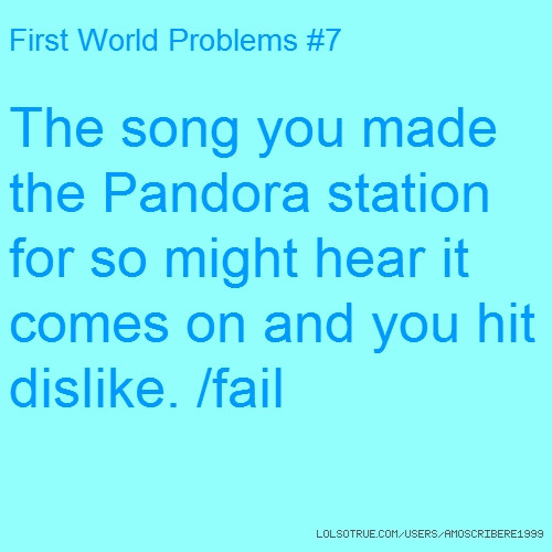 First World Problems #7 The song you made the Pandora station for so might hear it comes on and you hit dislike. /fail