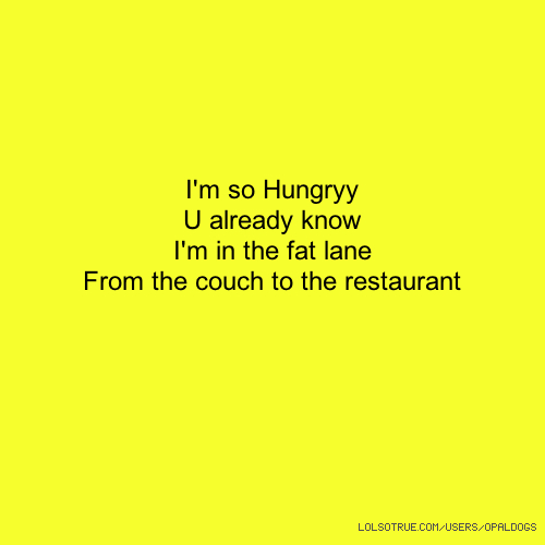 I'm so Hungryy U already know I'm in the fat lane From the couch to the restaurant