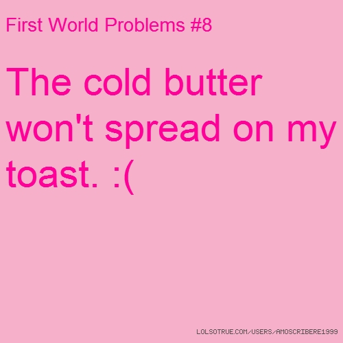 First World Problems #8 The cold butter won't spread on my toast. :(