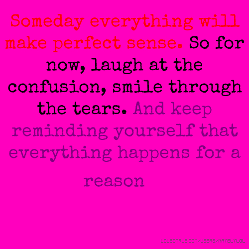 Someday everything will make perfect sense. So for now, laugh at the confusion, smile through the tears. And keep reminding yourself that everything happens for a reason😜