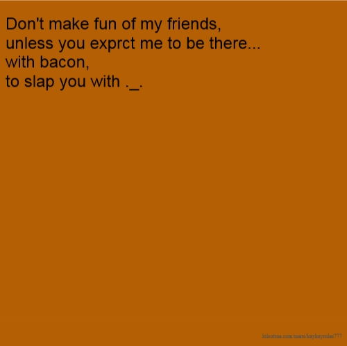 Don't make fun of my friends, unless you exprct me to be there... with bacon, to slap you with ._.