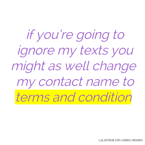 if you're going to ignore my texts you might as well change my contact name to terms and condition