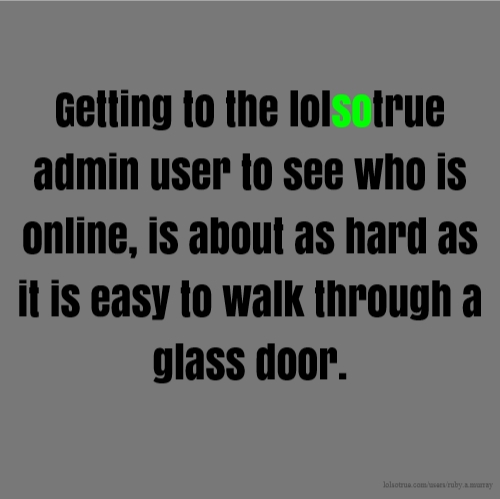 Getting to the lolsotrue admin user to see who is online, is about as hard as it is easy to walk through a glass door.