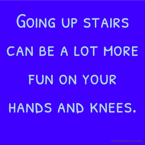 Going up stairs can be a lot more fun on your hands and knees.