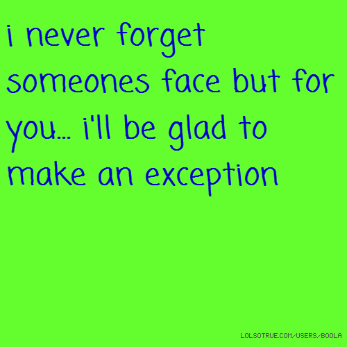 i never forget someones face but for you... i'll be glad to make an exception