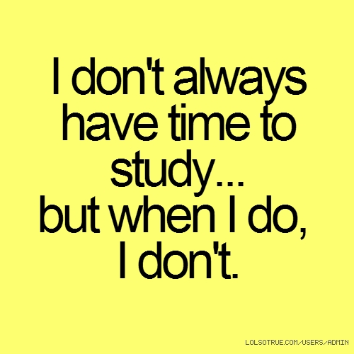 I don't always have time to study... but when I do, I don't.
