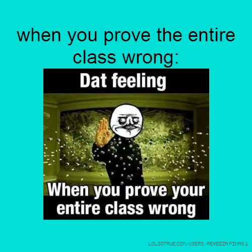 when you prove the entire class wrong:
